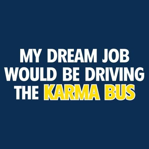 My Dream Job Would Be Driving the Karma Bus - Roadkill T Shirts