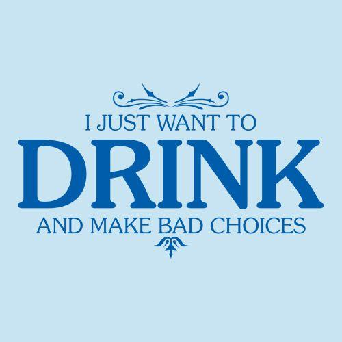 I Just Want To Drink And Make Bad Choices - Roadkill T Shirts