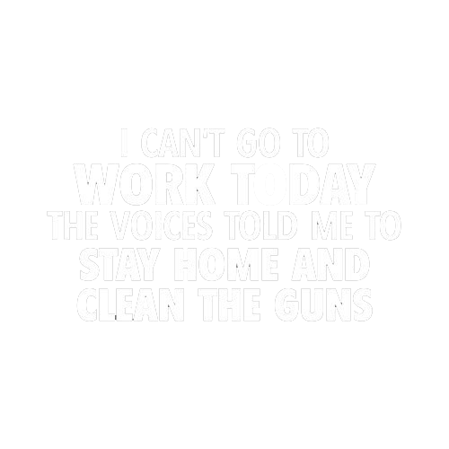 I Can't Go To Work Today. The Voices Told Me To Stay Home And Clean The Guns