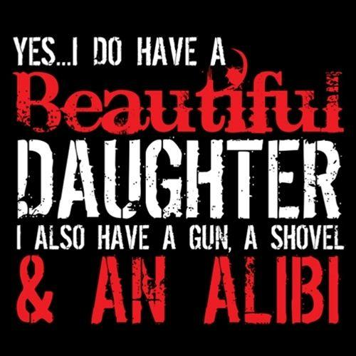 Yes I Do Have A Beautiful Daughter I Also Have A Gun, A Shovel & An Alibi