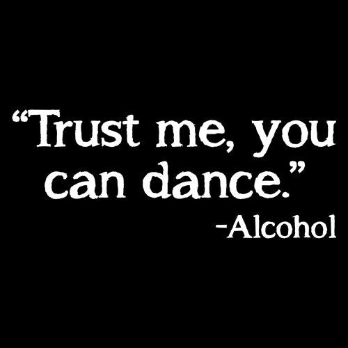 Trust Me, You Can Dance. - Alcohol