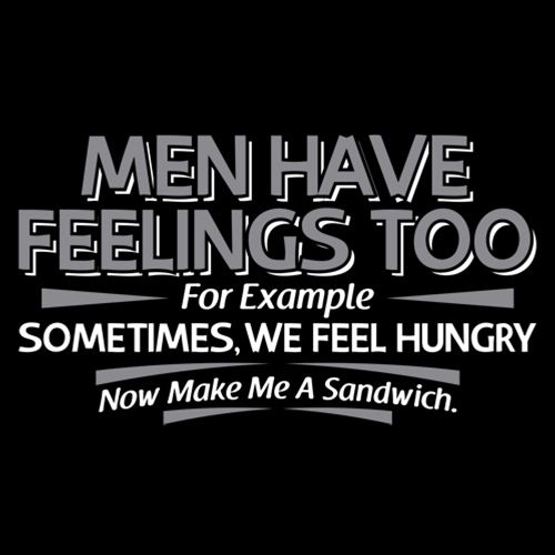 Men Have Feelings Too. For Example, Sometimes, We Feel Hungry.