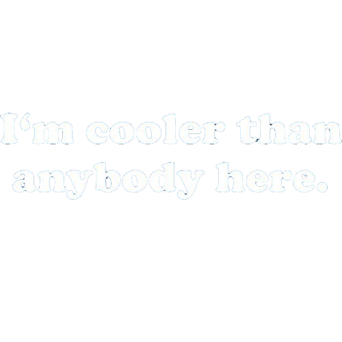 I'm Cooler Than Anybody Here