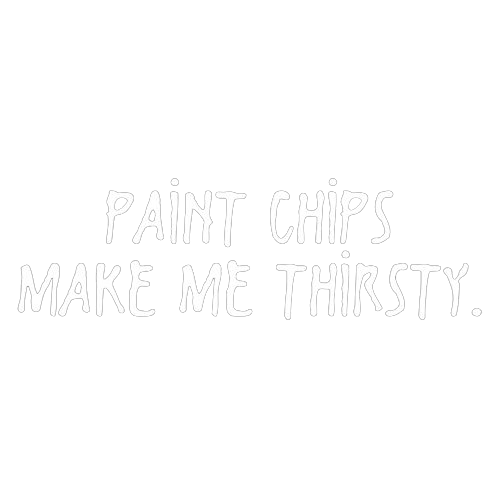 Paint Chips Make Me Thirsty