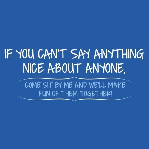 You Can't Say Anything Nice About Anyone, Sit Next To Me We'll Make Fun together