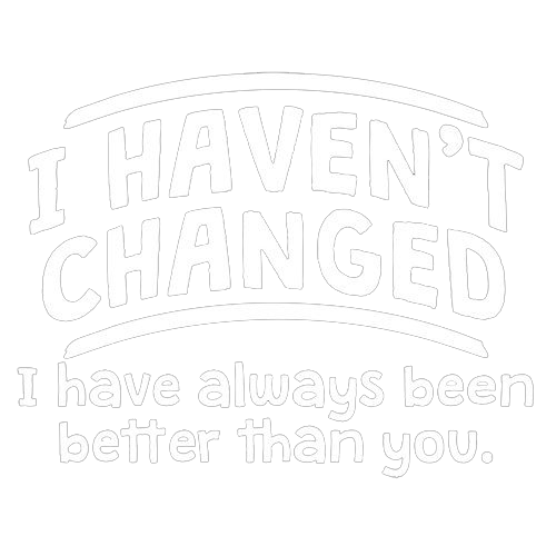 I Haven't Changed. I Have Always Been Better Than You - Roadkill T Shirts