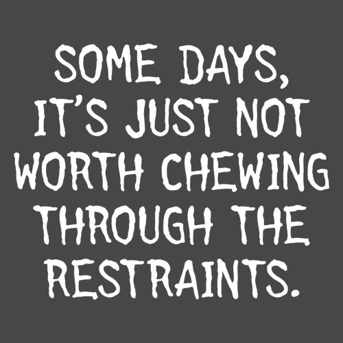Some Days, It's Just Not Worth Chewing Through The Restraints