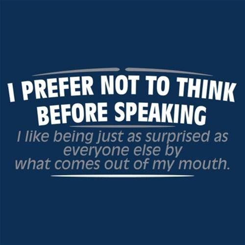 I Prefer Not To Think Before Speaking I like Behing Surprised