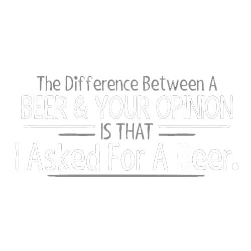 The Difference Between A Beer And Your Opinion Is That I Asked For A Beer - Roadkill T Shirts