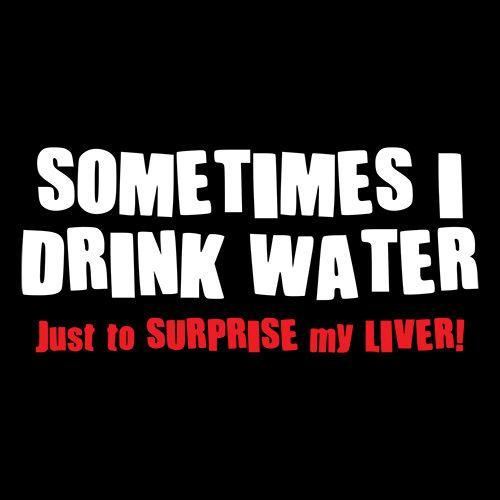 Sometimes I Drink Water Just To Suprise My Liver