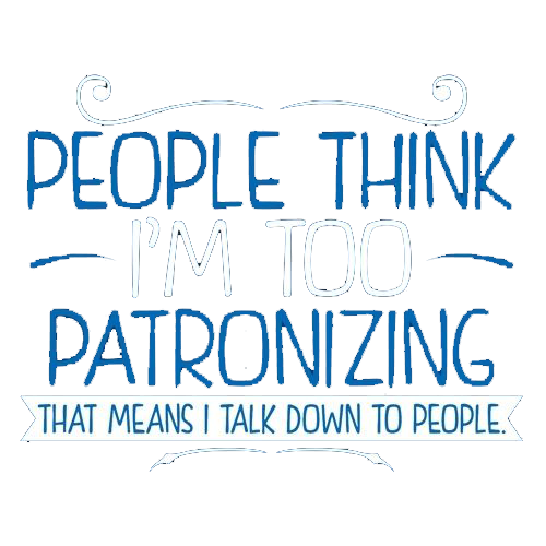 People Think I'm Patronizing. That Means I Talk Down To People