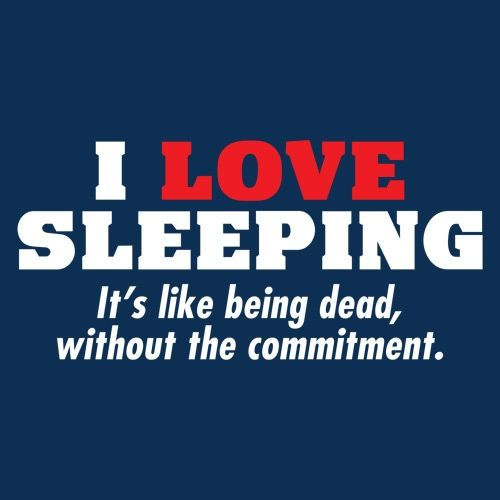 I Love Sleeping It's Like Being Dead Without The Commitment