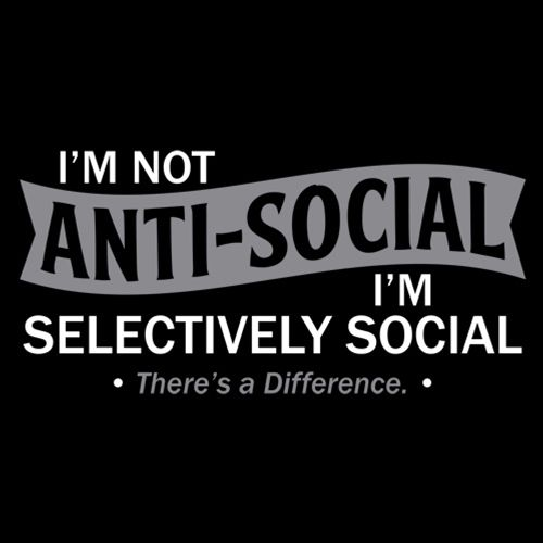I'm not anti-social. I'm selectively social. There's a difference