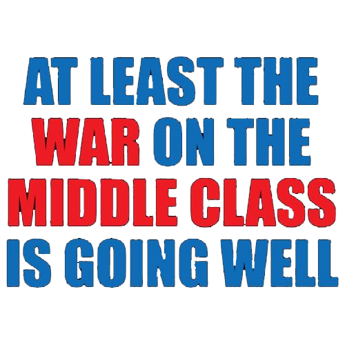 At Least The War On The Middle Class Is Going Well