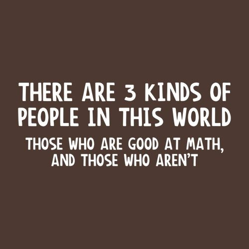 3 Kinds Of People. Good At Math, And Those Who Aren't