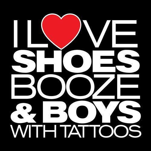 I love Shoes Booze and Boys With Tatoos