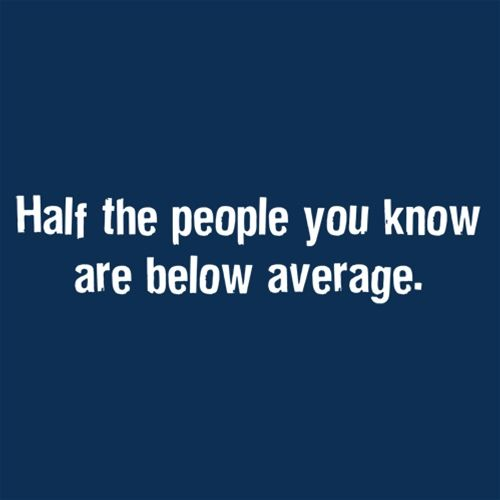 Half The People You Know Are Below Average