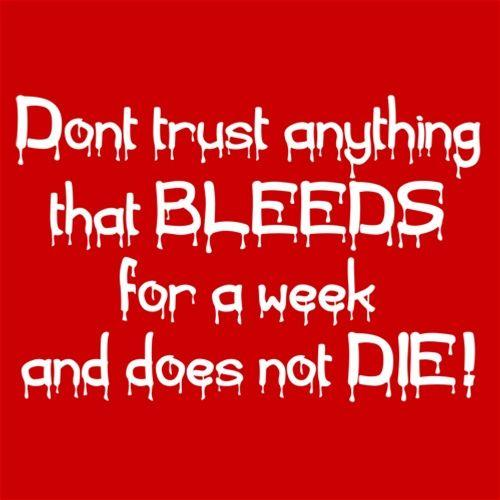 Don't Trust Anything That Bleeds For A Week And Doesn't Die