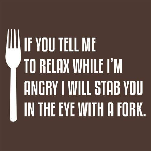 If You Tell Me To Relax While I'm Angry I WIll Stab You In The Eye With A Fork
