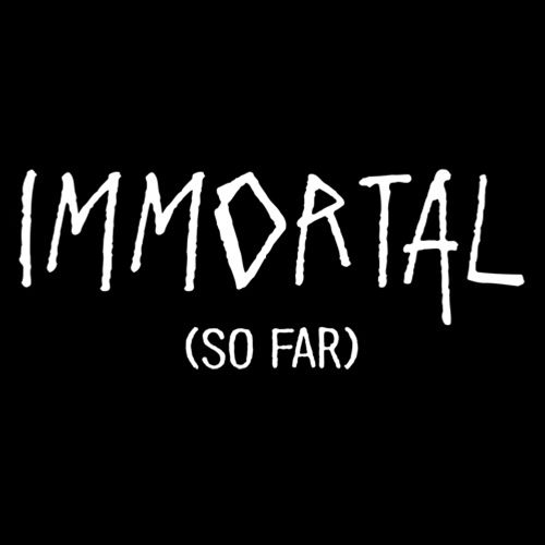 Immortal (So Far)