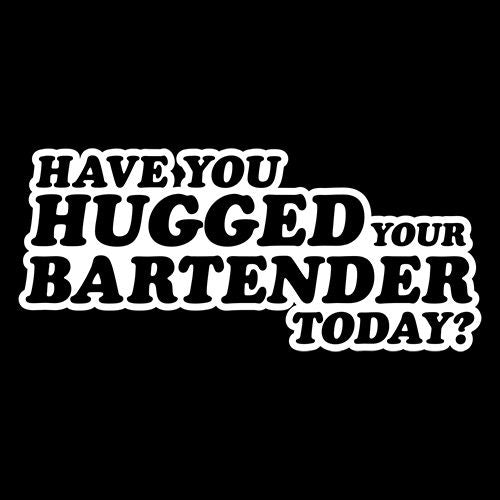 Have You Hugged Your Bartender Today