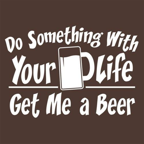 Do Something With Your Life Get Me A Beer