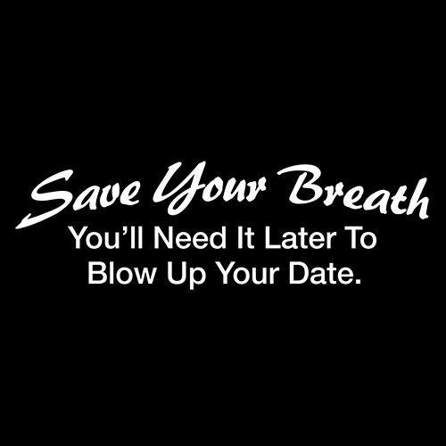 Save Your Breath You'll Need It Later To Blow Up Your Date