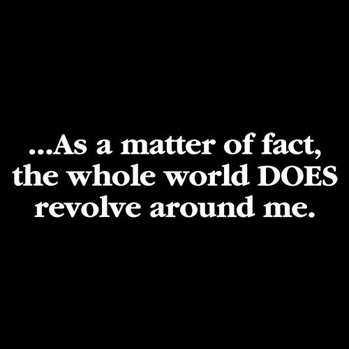 As A Matter Of Fact The Whole World DOES Revolve Around Me
