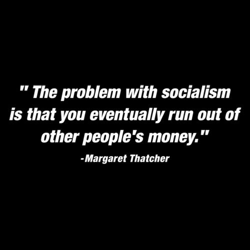 The Problem With Socialism Is That You Eventually Run Out Of Other People's