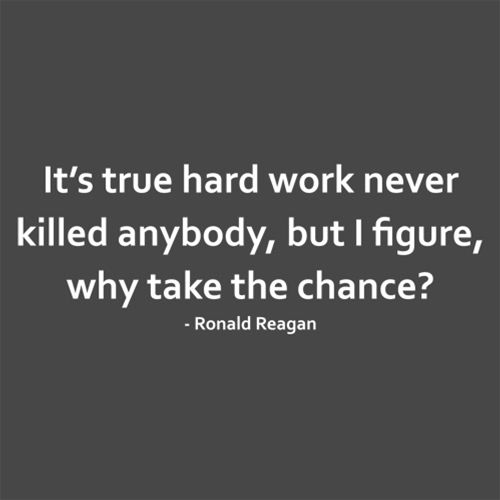 It's True Hard Work Never Killed Anybody, But I Figure, Why Take The Chance?