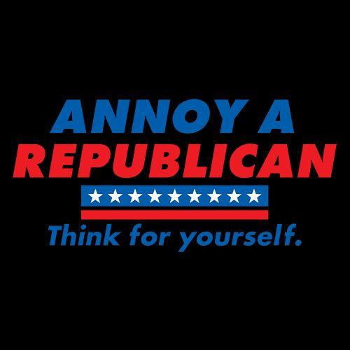 Annoy A Republican. Think For Yourself