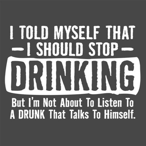 I Told Myself That I Should Stop Drinking, But I'm Not About To Listen To A Drunk