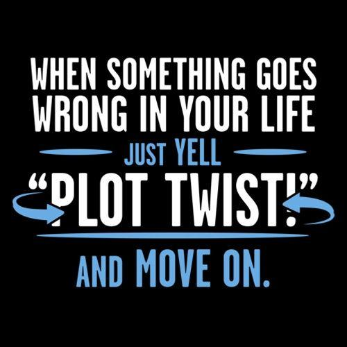 When Something Goes Wrong In Your Life Just Yell Plot Twist And Move On