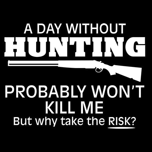 A Day Without Hunting Probably Won'T Kill Me But Why Take The Chance