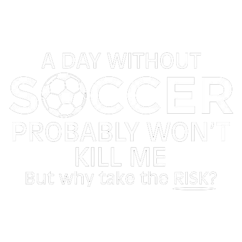 A Day Without Soccer Probably Won't Kill Me But Why Take The Chance - Roadkill T Shirts