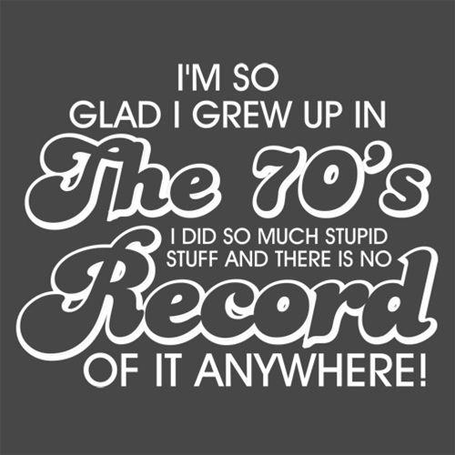 Glad I Grew Up In The 70's I Did So Much Stupid Stuff There Is No Record Anywhere