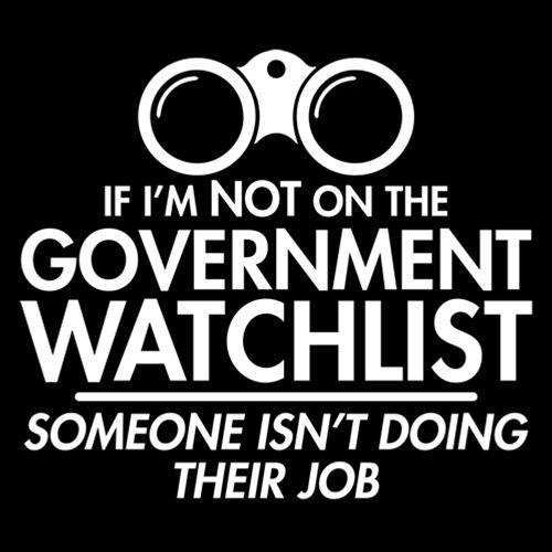 If I'm Not On The Government Watchlist, Someone Isn't Doing Their Job