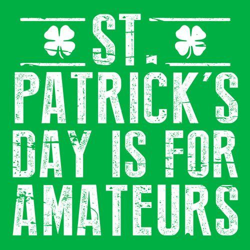 St Patrick's Day Is For Amateurs - Roadkill T Shirts
