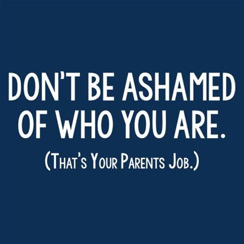 Don't Be Ashamed Of Who You Are. That's Your Parents Job