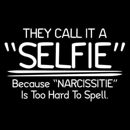 "They Call It A ""Selfie"" Because ""Narcissitie"" Is Too Hard To Spell - Roadkill T Shirts"