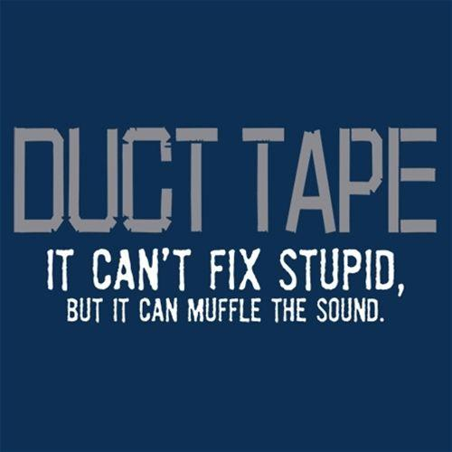 Duct Tape. It Can't Fix Stupid, But It Can Muffle The Sound