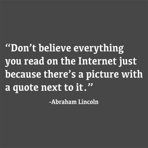 Don't Believe The Internet Because A Picture With Quote Next To It-Abraham Lincoln