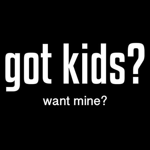 Got Kids? Want Mine?