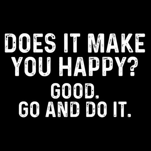 Does It Make You Happy? Good. Go And Do It