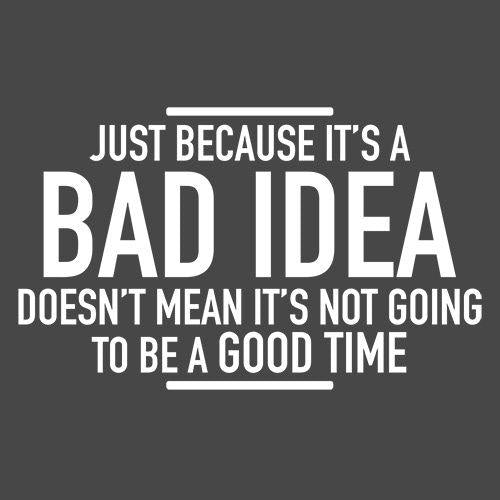 Just Because It's A Bad Idea Doesn't Mean It's Not Going To Be A Good Time