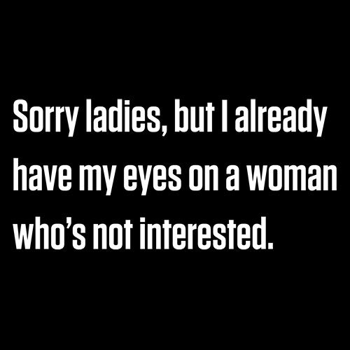 Sorry Ladies, But I Already Got My Eyes On A Woman Who's Not Interested