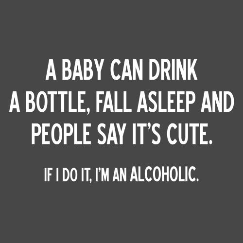 Baby Can Drink A Bottle Fall Asleep And People Say It's Cute I Do I'm An Alcoholic