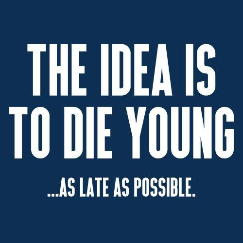The Idea Is To Die Young...As Late As Possible