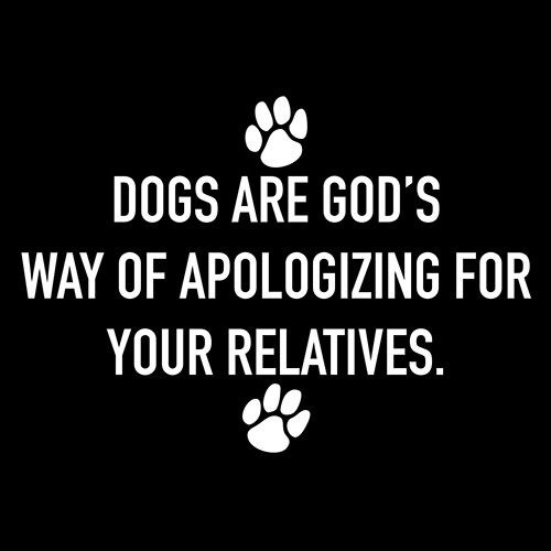 Dogs Are God's Way Of Apologizing For Your Relatives