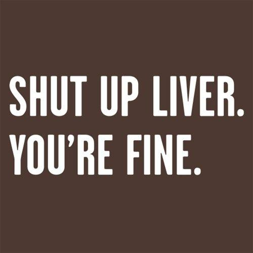 Shut Up Liver You're Fine T Shirt in different sizes